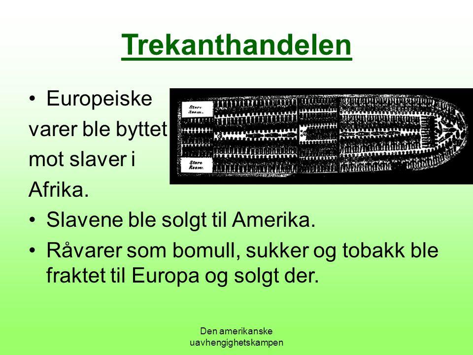 Den amerikanske uavhengighetskampen Trekanthandelen Europeiske varer ble byttet mot slaver i Afrika.