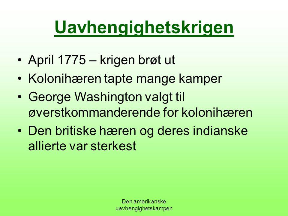 Den amerikanske uavhengighetskampen Uavhengighetskrigen April 1775 – krigen brøt ut Kolonihæren tapte mange kamper George Washington valgt til øverstkommanderende for kolonihæren Den britiske hæren og deres indianske allierte var sterkest
