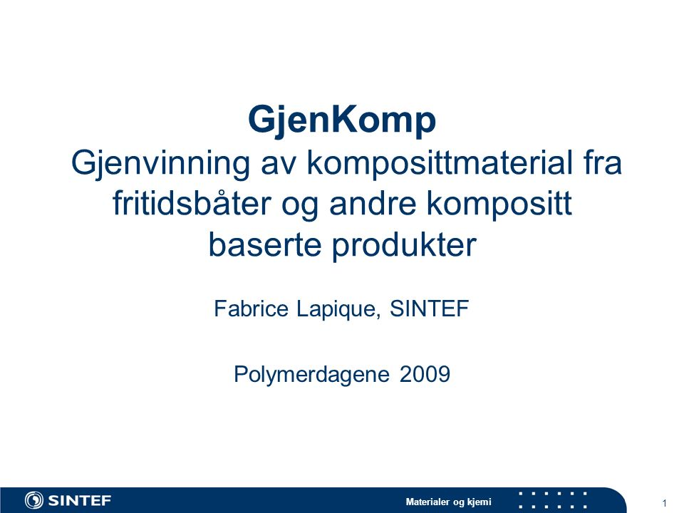 Materialer og kjemi 1 GjenKomp Gjenvinning av komposittmaterial fra fritidsbåter og andre kompositt baserte produkter Fabrice Lapique, SINTEF Polymerdagene 2009