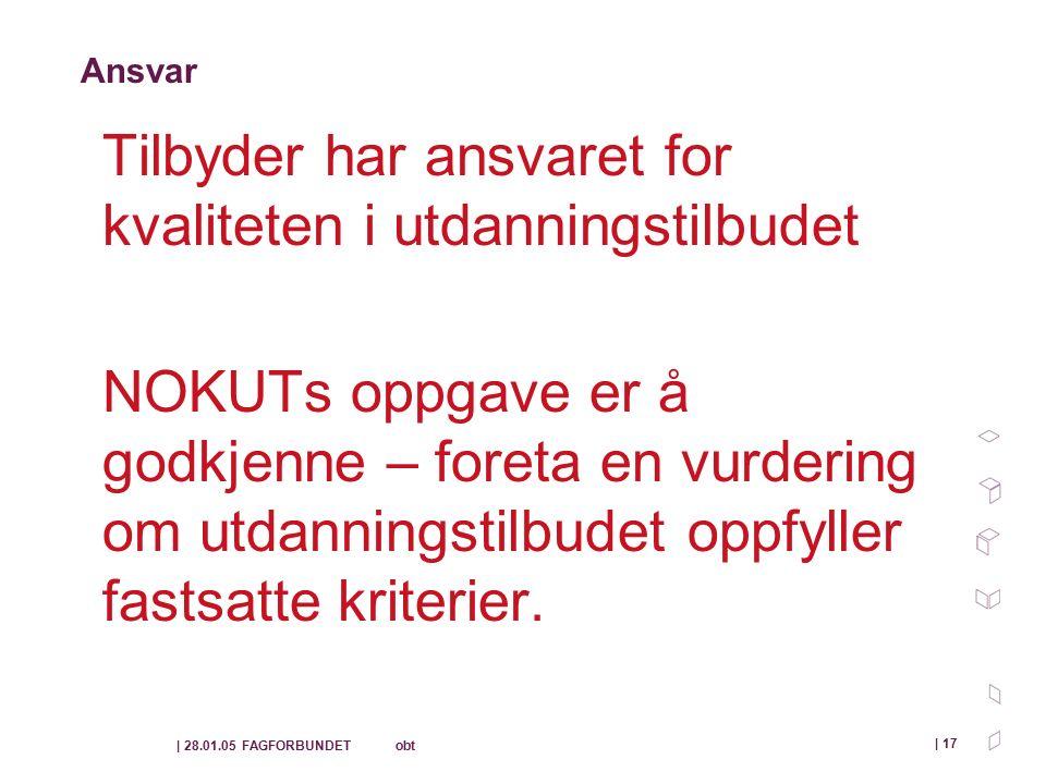 | 28.01.05 FAGFORBUNDET obt | 17 Ansvar Tilbyder har ansvaret for kvaliteten i utdanningstilbudet NOKUTs oppgave er å godkjenne – foreta en vurdering om utdanningstilbudet oppfyller fastsatte kriterier.
