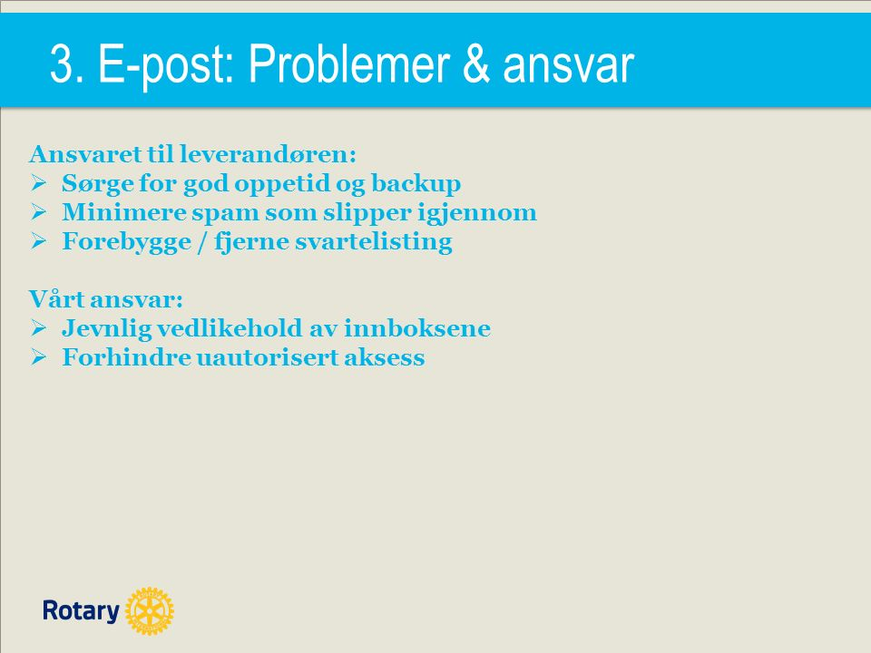 3. E-post: Problemer & ansvar Ansvaret til leverandøren:  Sørge for god oppetid og backup  Minimere spam som slipper igjennom  Forebygge / fjerne s