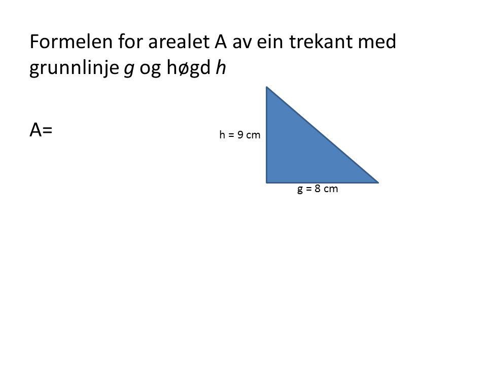 Formelen for arealet A av ein trekant med grunnlinje g og høgd h A= g = 8 cm h = 9 cm