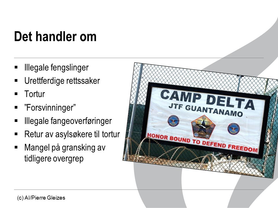Det handler om  Illegale fengslinger  Urettferdige rettssaker  Tortur  Forsvinninger  Illegale fangeoverføringer  Retur av asylsøkere til tortur  Mangel på gransking av tidligere overgrep (c) AI/Pierre Gleizes