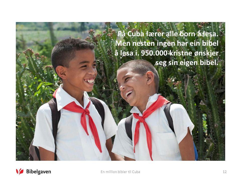 En million bibler til Cuba12 På Cuba lærer alle born å lesa. Men nesten ingen har ein bibel å lesa i. 950.000 kristne ønskjer seg sin eigen bibel.