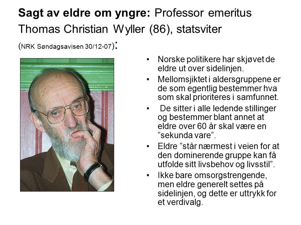 Sagt av eldre om yngre: Professor emeritus Thomas Christian Wyller (86), statsviter ( NRK Søndagsavisen 30/12-07 ) : Norske politikere har skjøvet de eldre ut over sidelinjen.