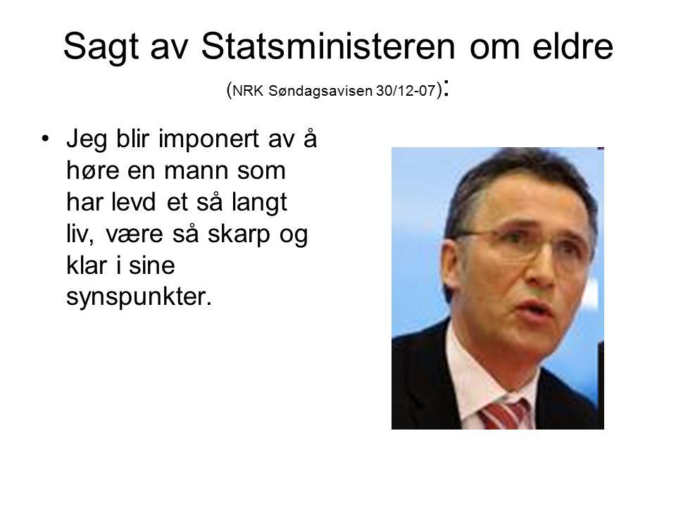 Sagt av Statsministeren om eldre ( NRK Søndagsavisen 30/12-07 ) : Jeg blir imponert av å høre en mann som har levd et så langt liv, være så skarp og klar i sine synspunkter.