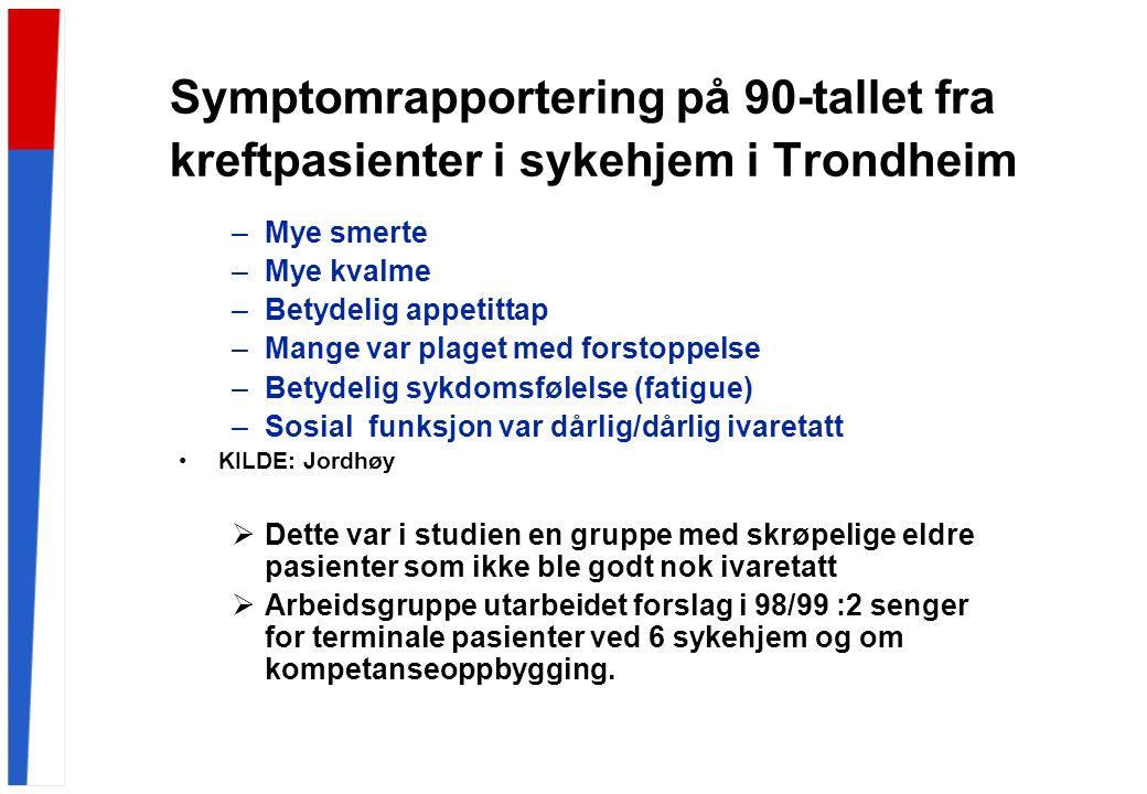 Symptomrapportering på 90-tallet fra kreftpasienter i sykehjem i Trondheim –Mye smerte –Mye kvalme –Betydelig appetittap –Mange var plaget med forstoppelse –Betydelig sykdomsfølelse (fatigue) –Sosial funksjon var dårlig/dårlig ivaretatt KILDE: Jordhøy  Dette var i studien en gruppe med skrøpelige eldre pasienter som ikke ble godt nok ivaretatt  Arbeidsgruppe utarbeidet forslag i 98/99 :2 senger for terminale pasienter ved 6 sykehjem og om kompetanseoppbygging.