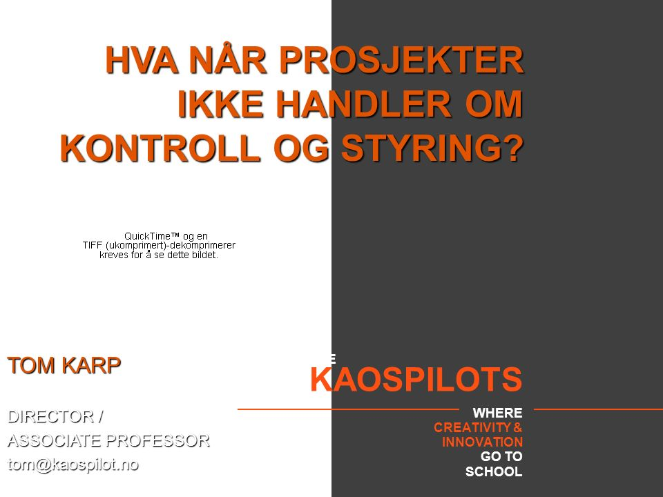 THE KAOSPILOTS WHERE CREATIVITY & INNOVATION GO TO SCHOOL HVA NÅR PROSJEKTER IKKE HANDLER OM KONTROLL OG STYRING? TOM KARP DIRECTOR / ASSOCIATE PROFES