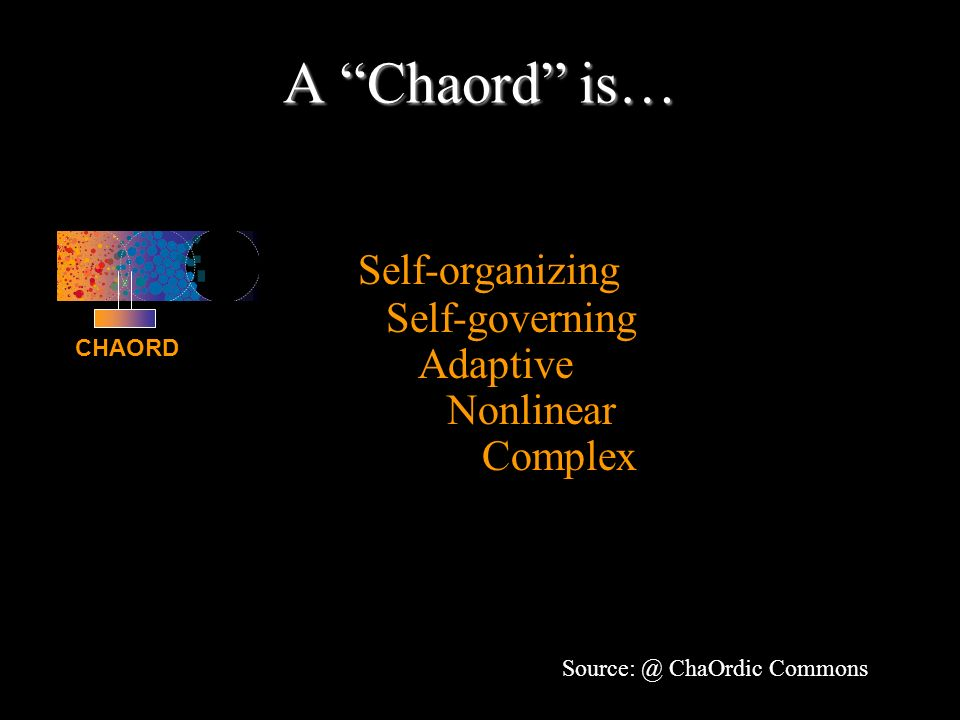 A Chaord is… Any organism, organization or system that is: Self-organizing Self-governing Adaptive Nonlinear Complex CHAORD Source: @ ChaOrdic Commons
