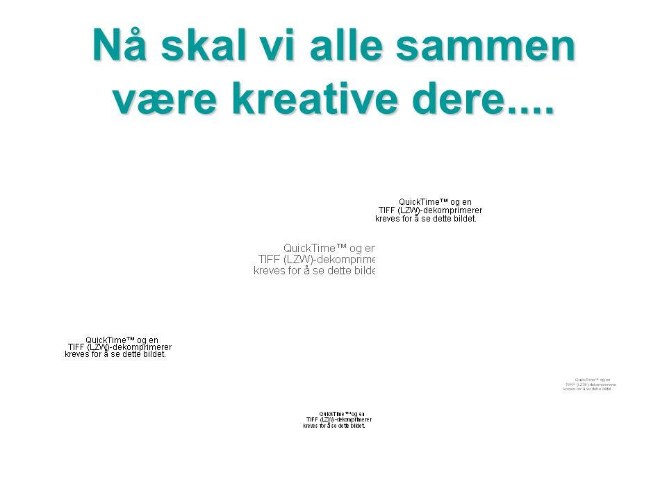 Nå skal vi alle sammen være kreative dere....