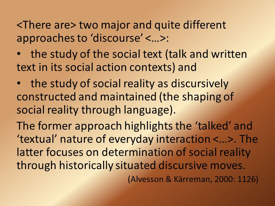 two major and quite different approaches to 'discourse' : the study of the social text (talk and written text in its social action contexts) and the study of social reality as discursively constructed and maintained (the shaping of social reality through language).
