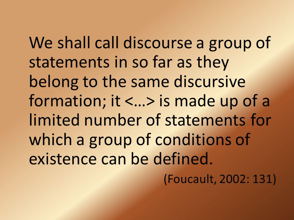 We shall call discourse a group of statements in so far as they belong to the same discursive formation; it is made up of a limited number of statemen
