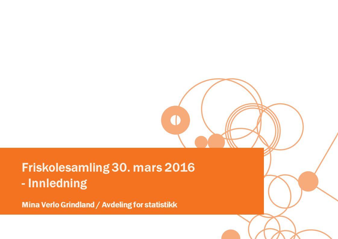 Friskolesamling 30. mars 2016 - Innledning Mina Verlo Grindland / Avdeling for statistikk
