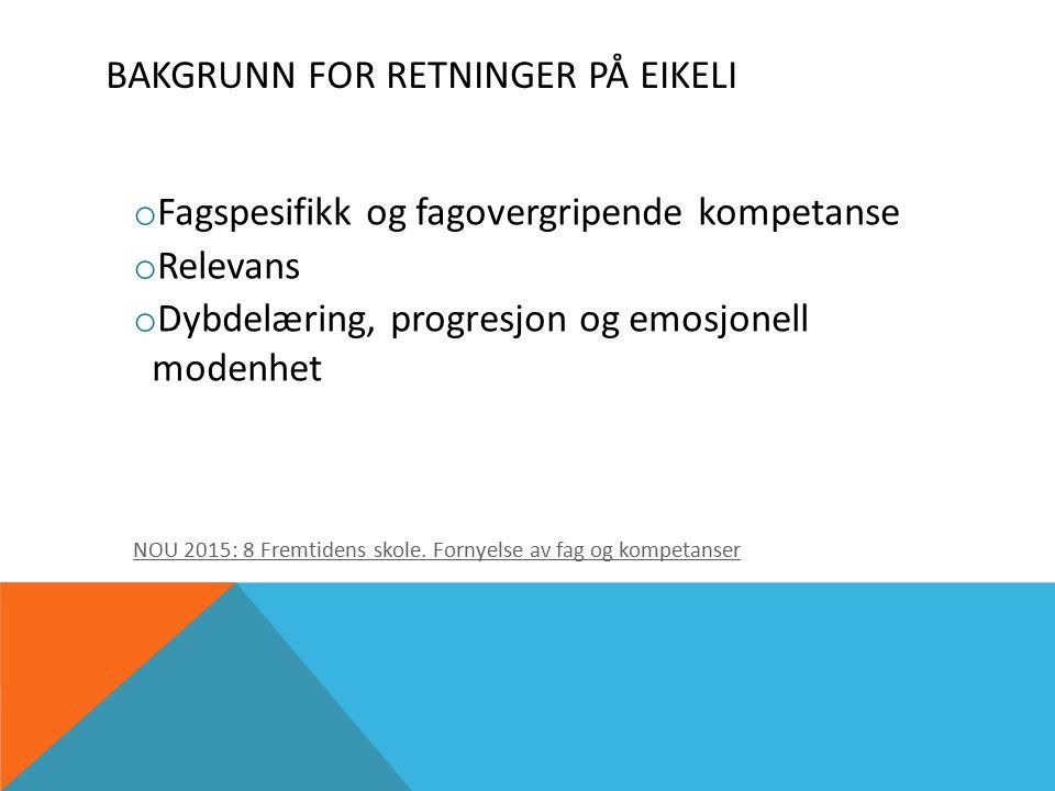 BAKGRUNN FOR RETNINGER PÅ EIKELI o Fagspesifikk og fagovergripende kompetanse o Relevans o Dybdelæring, progresjon og emosjonell modenhet NOU 2015: 8 Fremtidens skole.