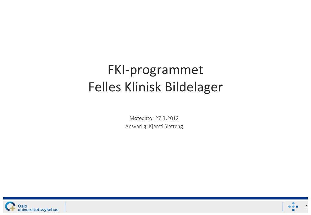 FKI-programmet Felles Klinisk Bildelager Møtedato: 27.3.2012 Ansvarlig: Kjersti Sletteng 1