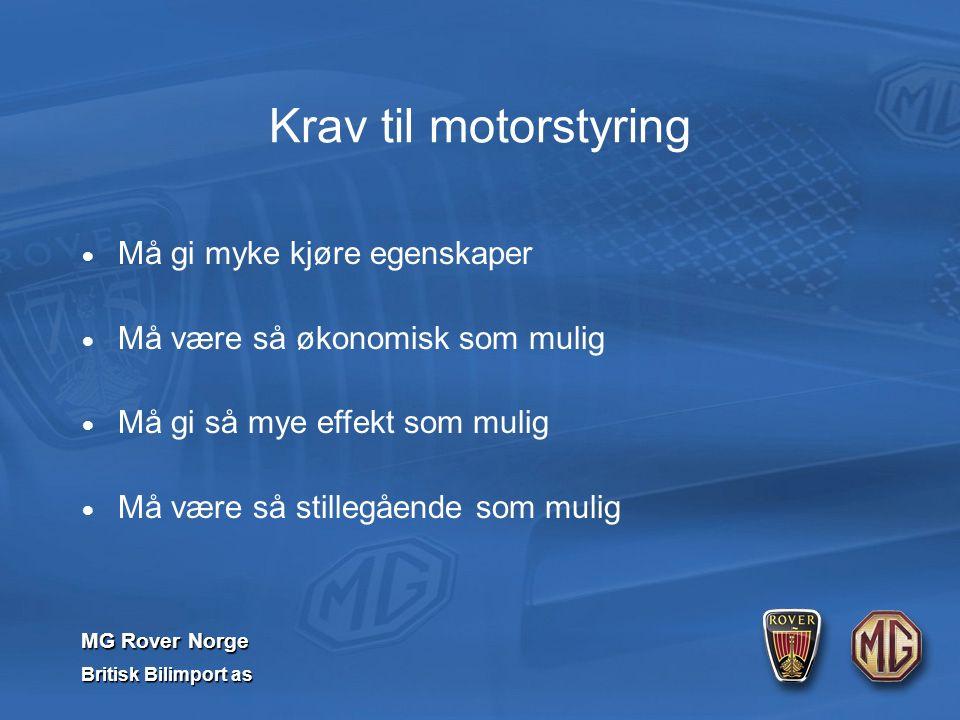 MG Rover Norge Britisk Bilimport as Krav til motorstyring  Må gi myke kjøre egenskaper  Må være så økonomisk som mulig  Må gi så mye effekt som mulig  Må være så stillegående som mulig