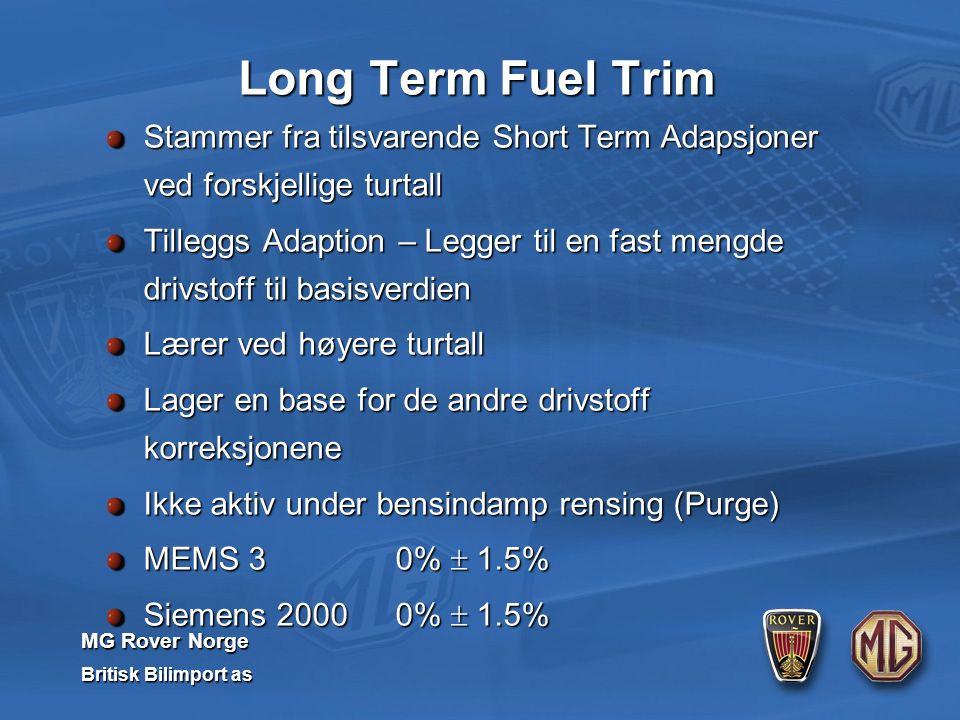 MG Rover Norge Britisk Bilimport as Stammer fra tilsvarende Short Term Adapsjoner ved forskjellige turtall Tilleggs Adaption – Legger til en fast mengde drivstoff til basisverdien Lærer ved høyere turtall Lager en base for de andre drivstoff korreksjonene Ikke aktiv under bensindamp rensing (Purge) MEMS 3 0%  1.5% Siemens 2000 0%  1.5% Long Term Fuel Trim