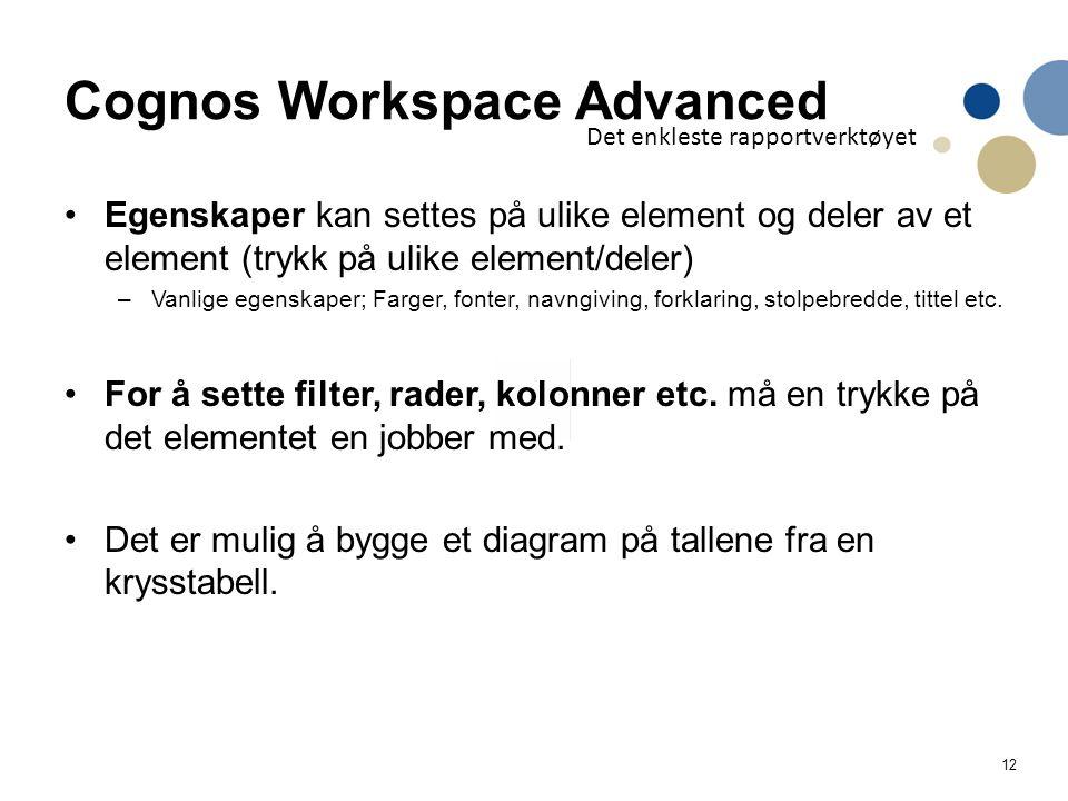 12 Cognos Workspace Advanced Egenskaper kan settes på ulike element og deler av et element (trykk på ulike element/deler) –Vanlige egenskaper; Farger, fonter, navngiving, forklaring, stolpebredde, tittel etc.
