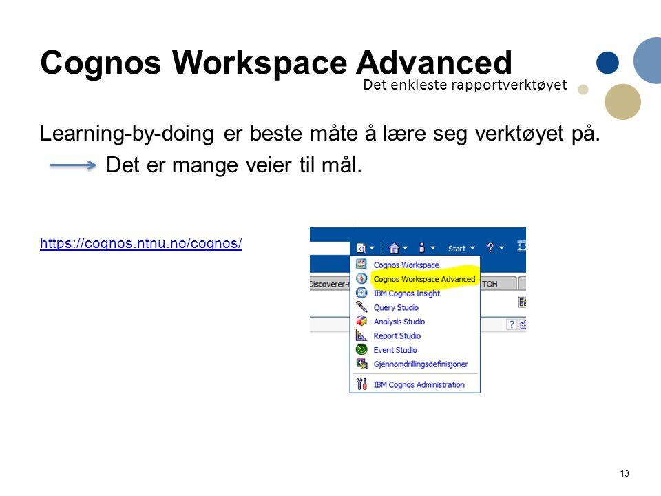 13 Cognos Workspace Advanced Learning-by-doing er beste måte å lære seg verktøyet på. Det er mange veier til mål. https://cognos.ntnu.no/cognos/ Det e