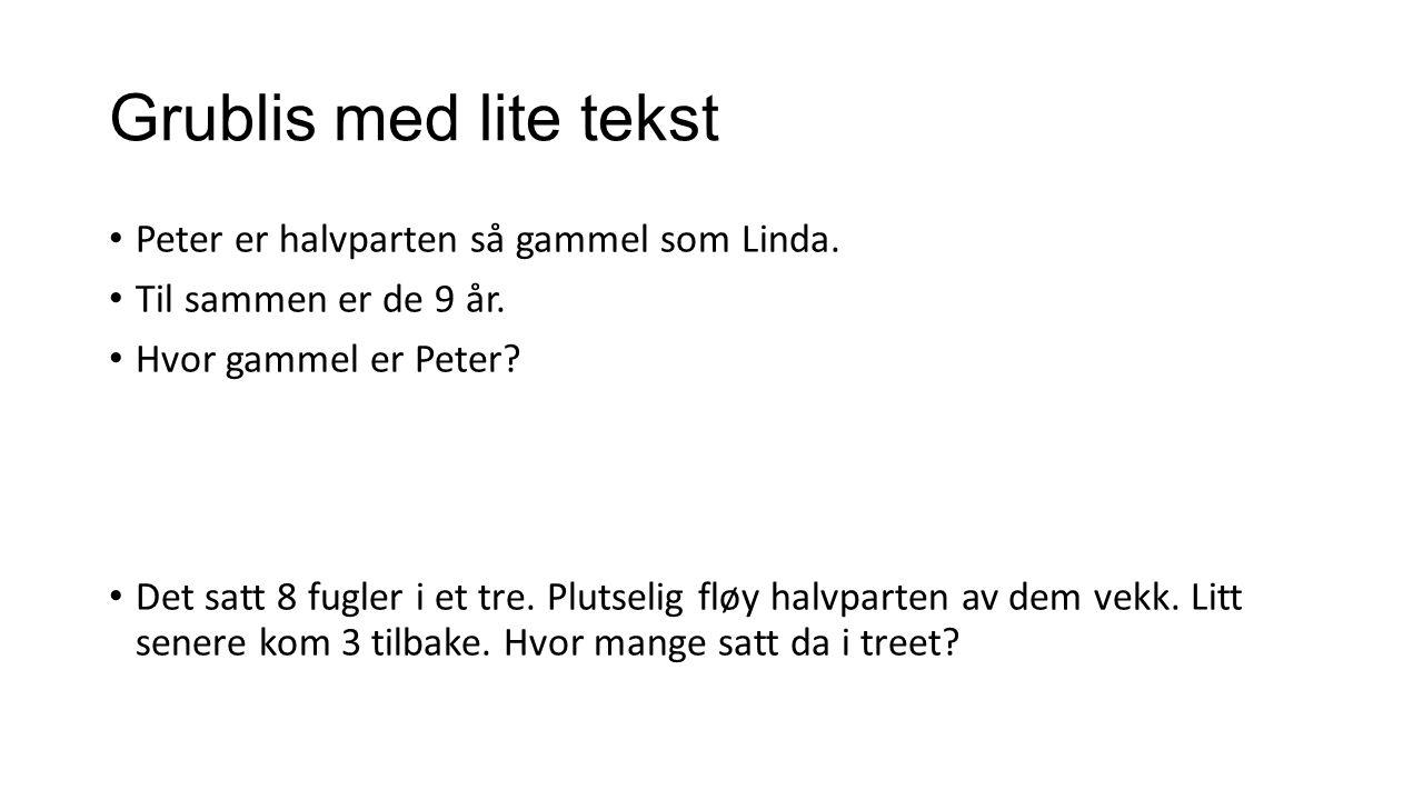 Grublis med lite tekst Peter er halvparten så gammel som Linda. Til sammen er de 9 år. Hvor gammel er Peter? Det satt 8 fugler i et tre. Plutselig flø