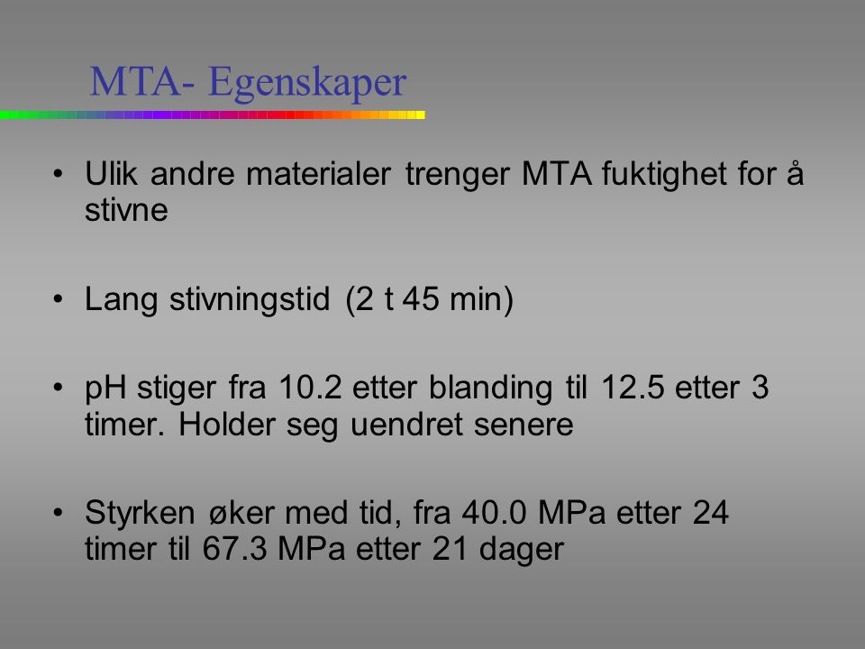 Ulik andre materialer trenger MTA fuktighet for å stivne Lang stivningstid (2 t 45 min) pH stiger fra 10.2 etter blanding til 12.5 etter 3 timer.