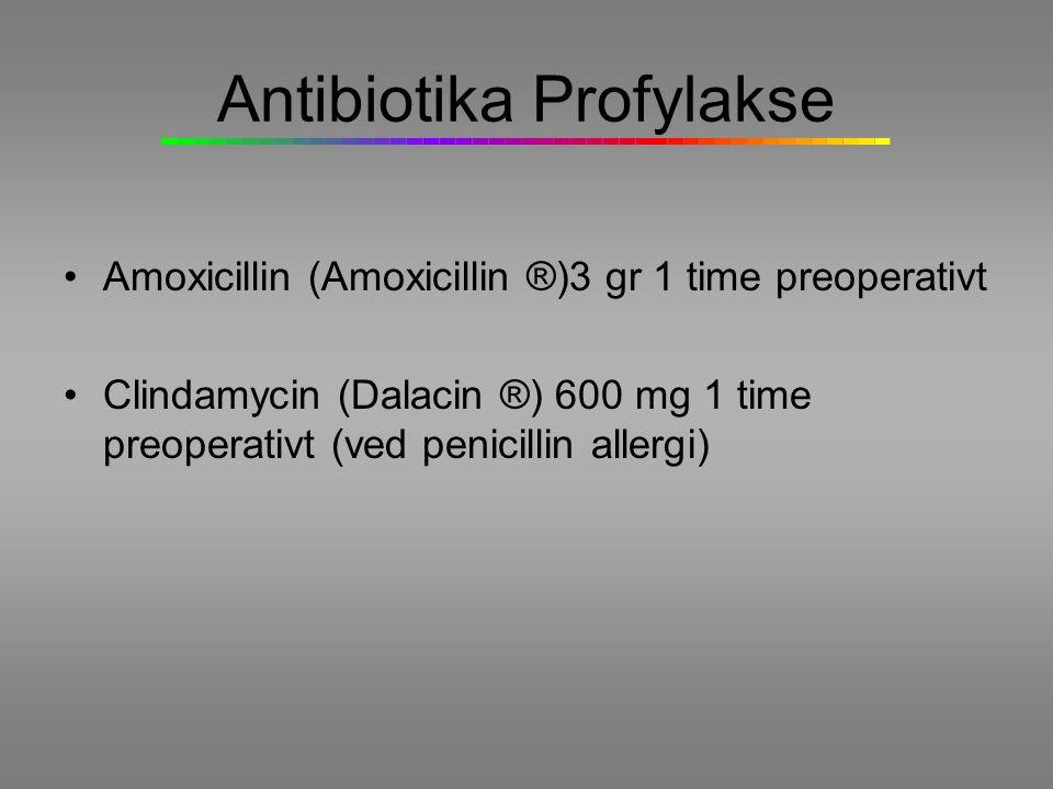 Antibiotika Profylakse Amoxicillin (Amoxicillin ®)3 gr 1 time preoperativt Clindamycin (Dalacin ®) 600 mg 1 time preoperativt (ved penicillin allergi)