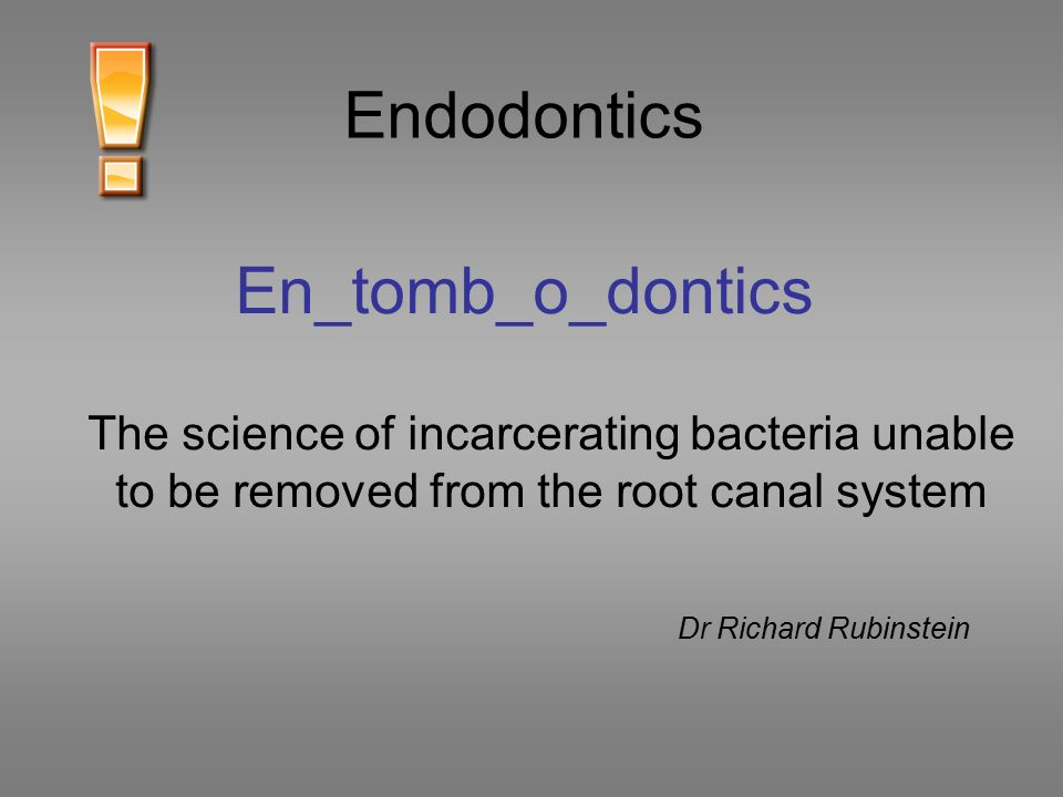En_tomb_o_dontics The science of incarcerating bacteria unable to be removed from the root canal system Dr Richard Rubinstein Endodontics