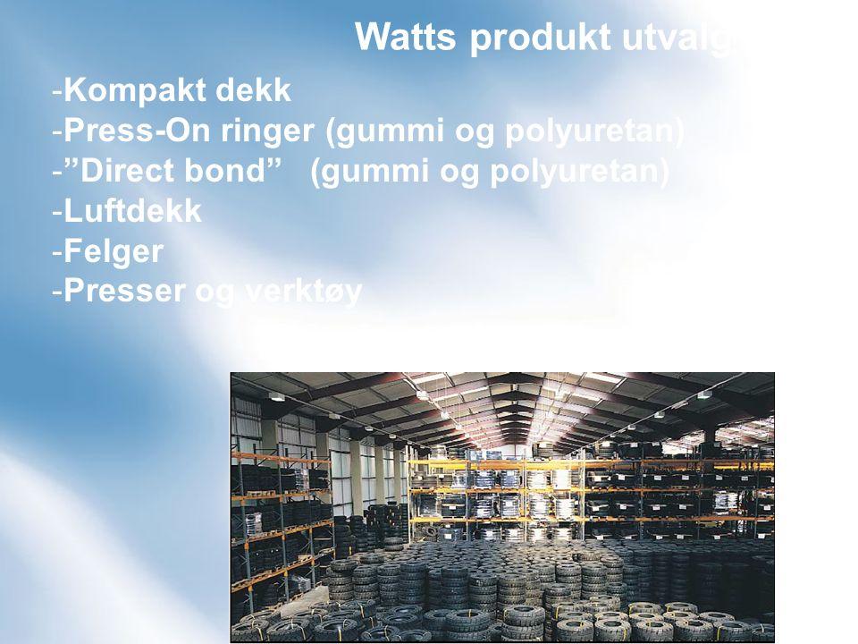 Watts produkt utvalg -Kompakt dekk -Press-On ringer (gummi og polyuretan) - Direct bond (gummi og polyuretan) -Luftdekk -Felger -Presser og verktøy
