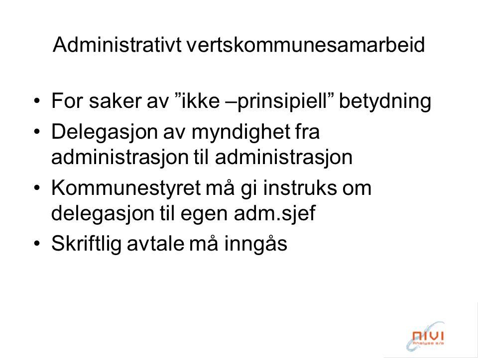 Administrativt vertskommunesamarbeid For saker av ikke –prinsipiell betydning Delegasjon av myndighet fra administrasjon til administrasjon Kommunestyret må gi instruks om delegasjon til egen adm.sjef Skriftlig avtale må inngås