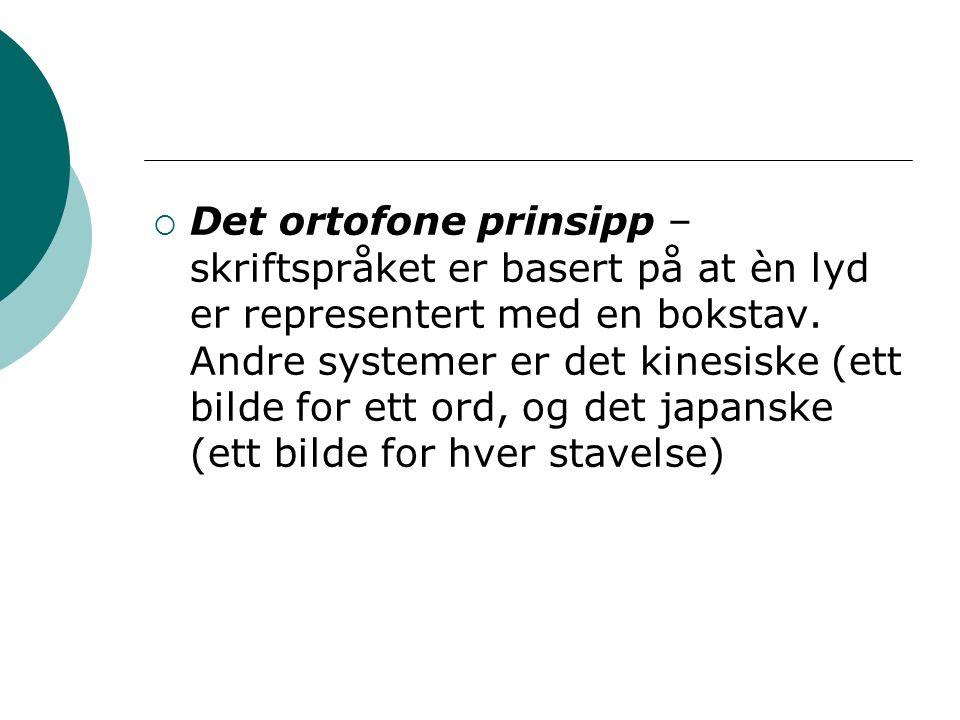  Det ortofone prinsipp – skriftspråket er basert på at èn lyd er representert med en bokstav.
