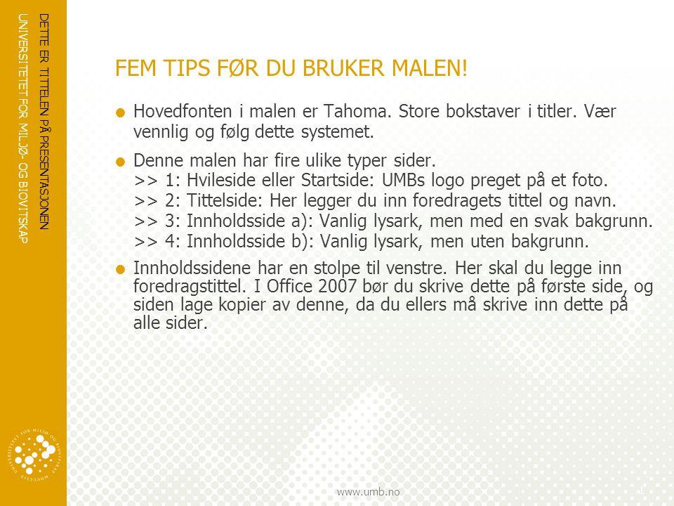 UNIVERSITETET FOR MILJØ- OG BIOVITSKAP www.umb.no DETTE ER TITTELEN PÅ PRESENTASJONEN 1 FEM TIPS FØR DU BRUKER MALEN!  Hovedfonten i malen er Tahoma.