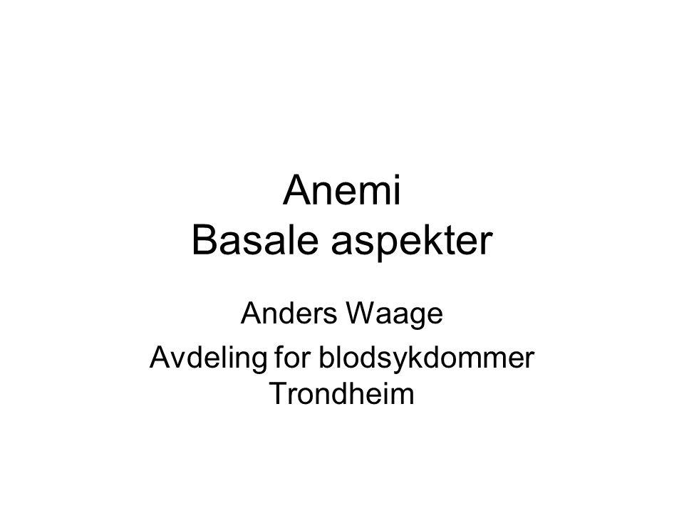 Anemi Basale aspekter Anders Waage Avdeling for blodsykdommer Trondheim
