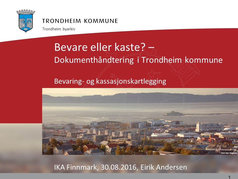 Foto: Geir Hageskal Bevare eller kaste? – Dokumenthåndtering i Trondheim kommune Bevaring- og kassasjonskartlegging IKA Finnmark, 30.08.2016, Eirik An