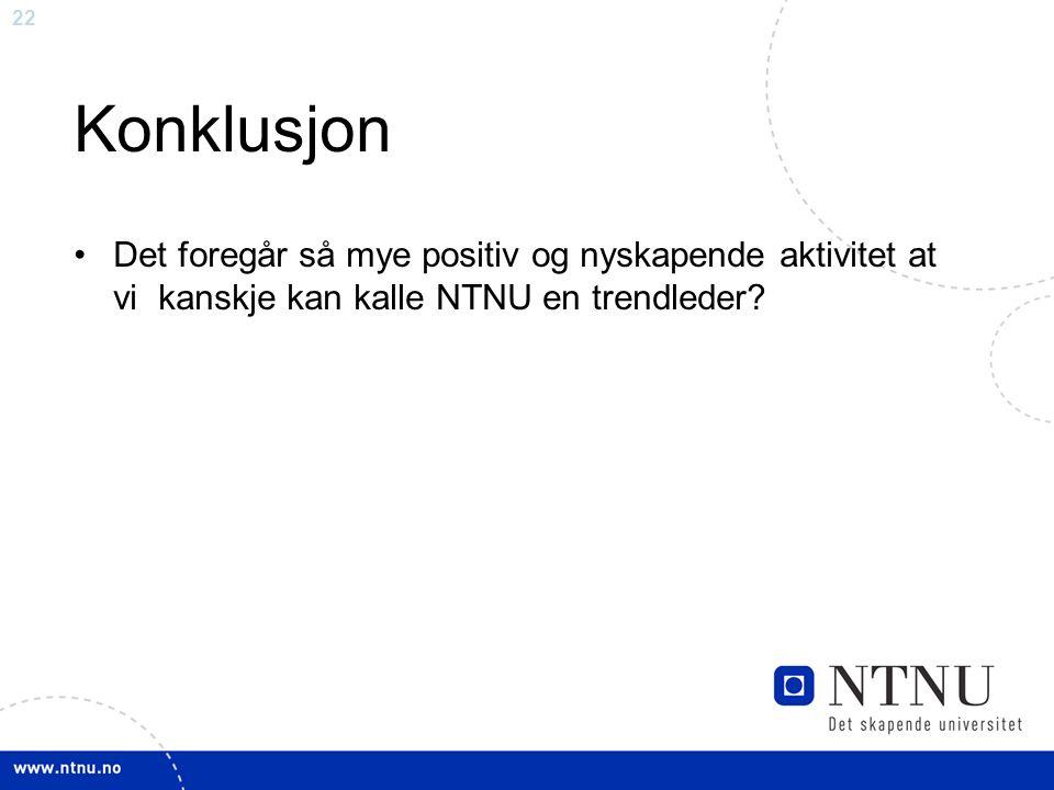22 Konklusjon Det foregår så mye positiv og nyskapende aktivitet at vi kanskje kan kalle NTNU en trendleder
