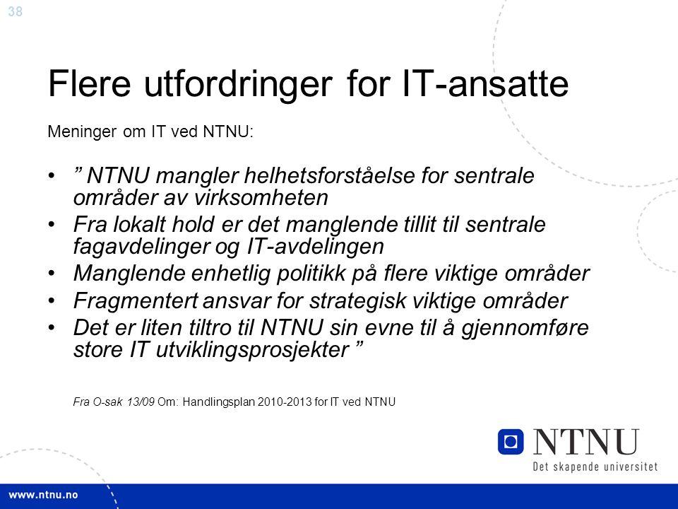 38 Flere utfordringer for IT-ansatte Meninger om IT ved NTNU: NTNU mangler helhetsforståelse for sentrale områder av virksomheten Fra lokalt hold er det manglende tillit til sentrale fagavdelinger og IT-avdelingen Manglende enhetlig politikk på flere viktige områder Fragmentert ansvar for strategisk viktige områder Det er liten tiltro til NTNU sin evne til å gjennomføre store IT utviklingsprosjekter Fra O-sak 13/09 Om: Handlingsplan 2010-2013 for IT ved NTNU