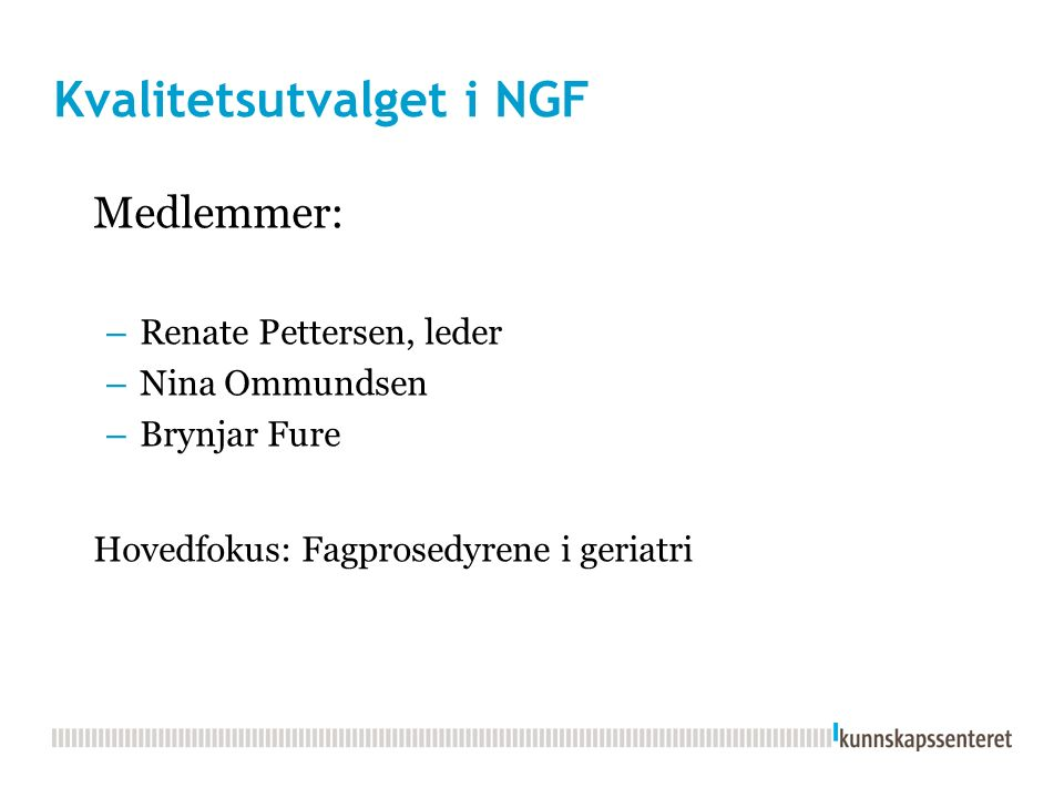 Kvalitetsutvalget i NGF Medlemmer: – Renate Pettersen, leder – Nina Ommundsen – Brynjar Fure Hovedfokus: Fagprosedyrene i geriatri