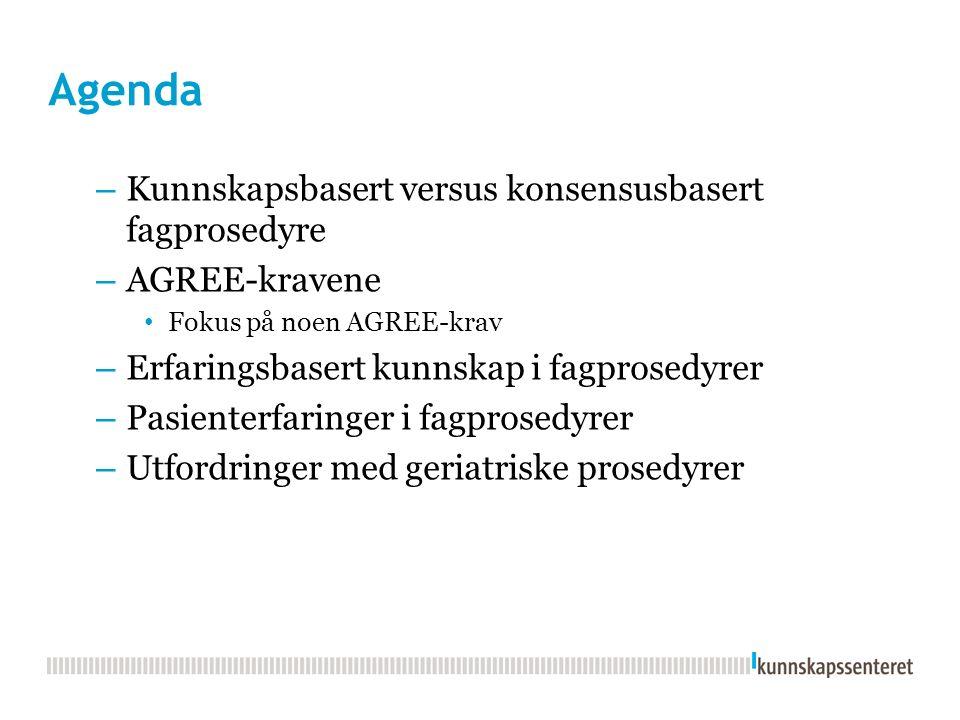Agenda – Kunnskapsbasert versus konsensusbasert fagprosedyre – AGREE-kravene Fokus på noen AGREE-krav – Erfaringsbasert kunnskap i fagprosedyrer – Pasienterfaringer i fagprosedyrer – Utfordringer med geriatriske prosedyrer