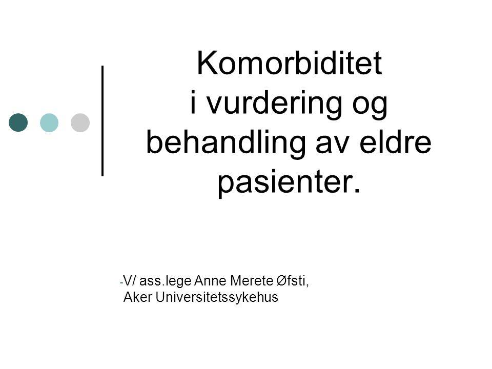 Komorbiditet i vurdering og behandling av eldre pasienter. - V/ ass.lege Anne Merete Øfsti, Aker Universitetssykehus