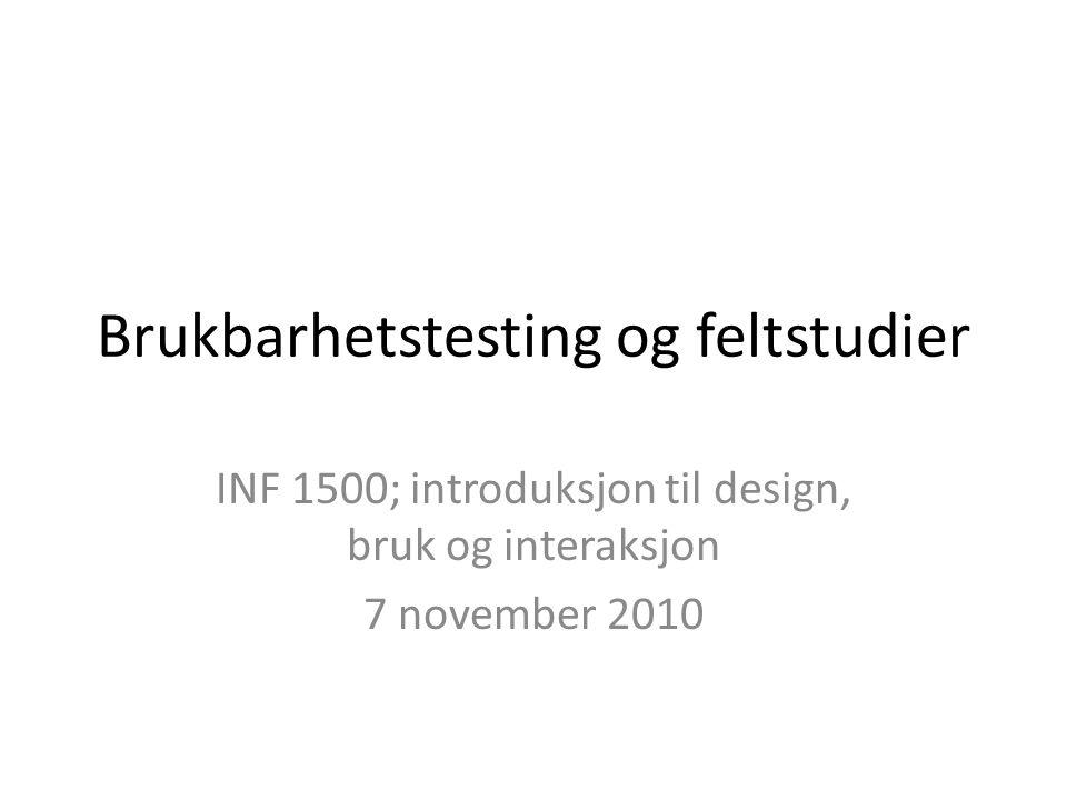 Brukbarhetstesting og feltstudier INF 1500; introduksjon til design, bruk og interaksjon 7 november 2010