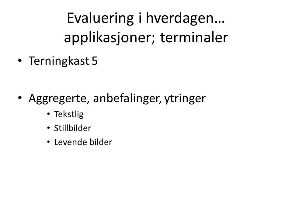 Evaluering i hverdagen… applikasjoner; terminaler Terningkast 5 Aggregerte, anbefalinger, ytringer Tekstlig Stillbilder Levende bilder