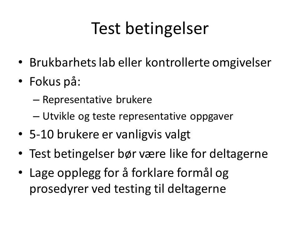 Test betingelser Brukbarhets lab eller kontrollerte omgivelser Fokus på: – Representative brukere – Utvikle og teste representative oppgaver 5-10 brukere er vanligvis valgt Test betingelser bør være like for deltagerne Lage opplegg for å forklare formål og prosedyrer ved testing til deltagerne