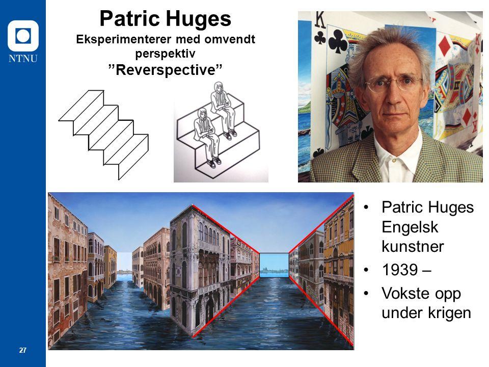 27 Patric Huges Eksperimenterer med omvendt perspektiv Reverspective Patric Huges Engelsk kunstner 1939 – Vokste opp under krigen