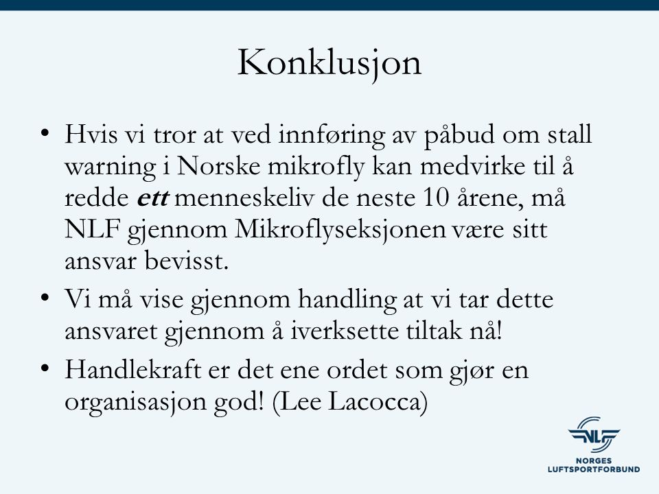 Konklusjon Hvis vi tror at ved innføring av påbud om stall warning i Norske mikrofly kan medvirke til å redde ett menneskeliv de neste 10 årene, må NLF gjennom Mikroflyseksjonen være sitt ansvar bevisst.