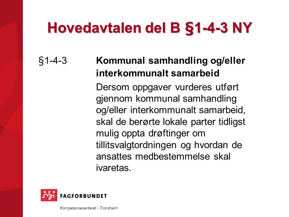 Kompetansesenteret i Trondheim Hovedavtalen del B §1-4-3 NY §1-4-3 Kommunal samhandling og/eller interkommunalt samarbeid Dersom oppgaver vurderes utført gjennom kommunal samhandling og/eller interkommunalt samarbeid, skal de berørte lokale parter tidligst mulig oppta drøftinger om tillitsvalgtordningen og hvordan de ansattes medbestemmelse skal ivaretas.