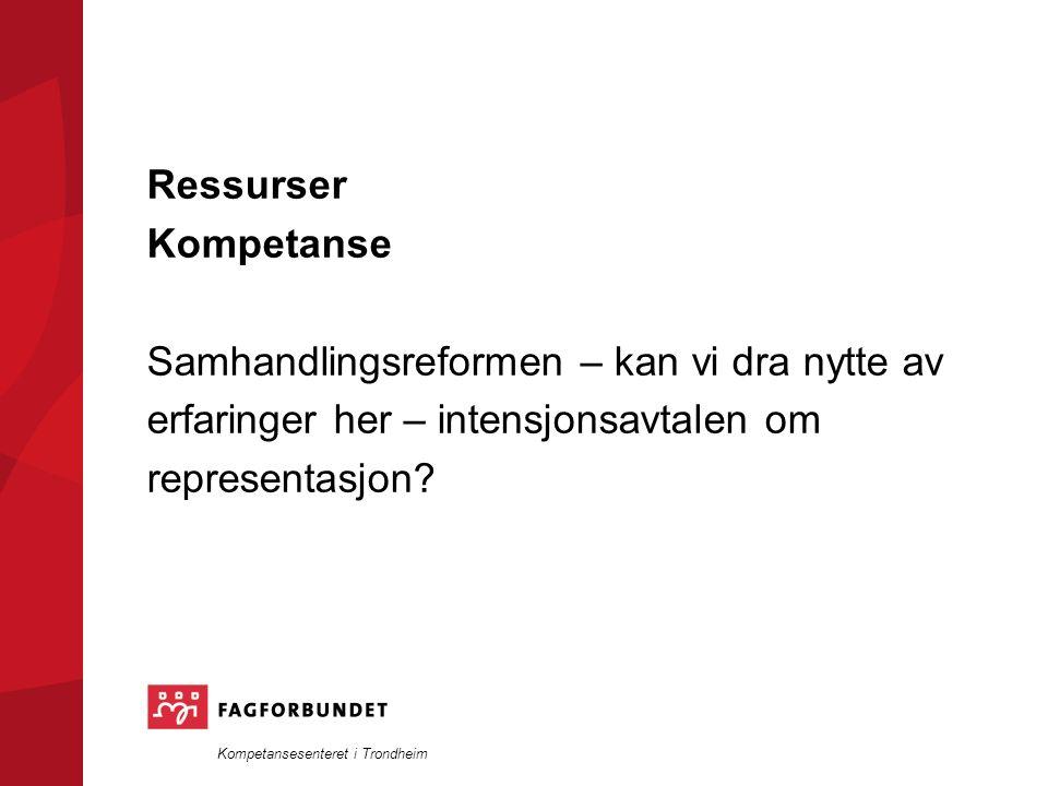 Kompetansesenteret i Trondheim Ressurser Kompetanse Samhandlingsreformen – kan vi dra nytte av erfaringer her – intensjonsavtalen om representasjon