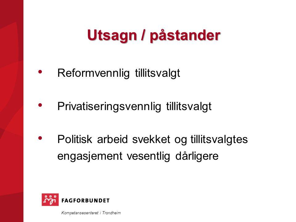 Kompetansesenteret i Trondheim Utsagn / påstander Reformvennlig tillitsvalgt Privatiseringsvennlig tillitsvalgt Politisk arbeid svekket og tillitsvalgtes engasjement vesentlig dårligere