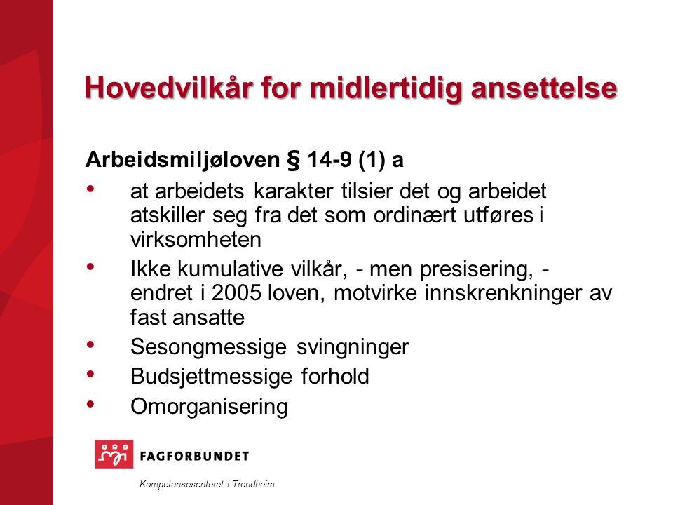 Kompetansesenteret i Trondheim Hovedvilkår for midlertidig ansettelse Arbeidsmiljøloven § 14-9 (1) a at arbeidets karakter tilsier det og arbeidet atskiller seg fra det som ordinært utføres i virksomheten Ikke kumulative vilkår, - men presisering, - endret i 2005 loven, motvirke innskrenkninger av fast ansatte Sesongmessige svingninger Budsjettmessige forhold Omorganisering