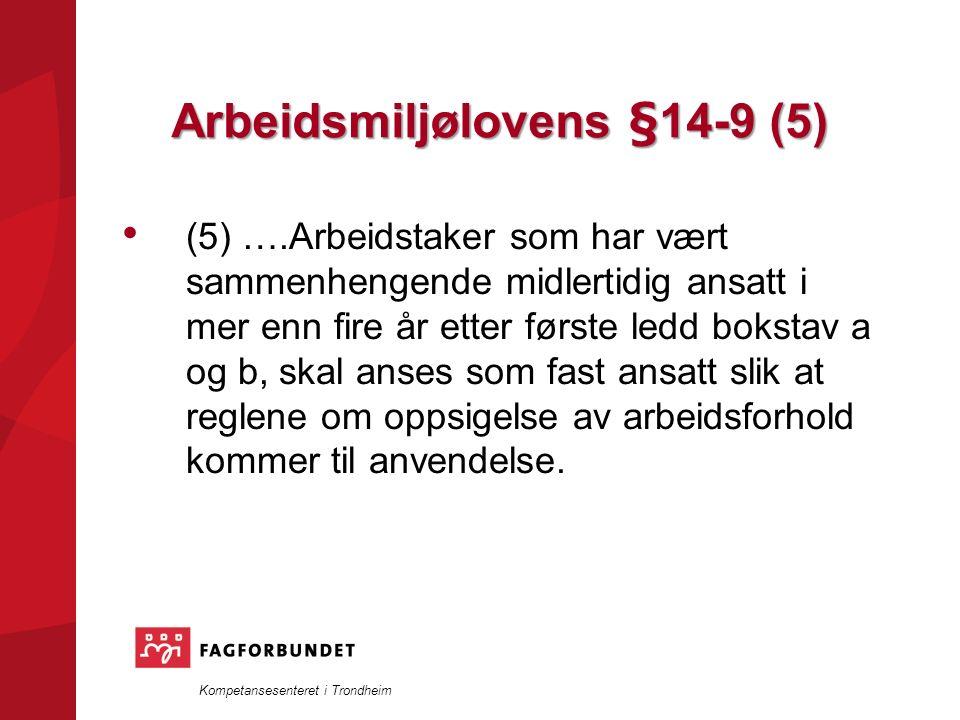 Kompetansesenteret i Trondheim Arbeidsmiljølovens §14-9 (5) (5) ….Arbeidstaker som har vært sammenhengende midlertidig ansatt i mer enn fire år etter første ledd bokstav a og b, skal anses som fast ansatt slik at reglene om oppsigelse av arbeidsforhold kommer til anvendelse.