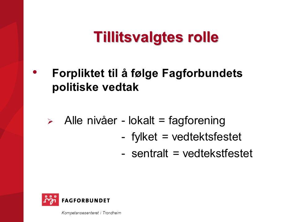 Kompetansesenteret i Trondheim Tillitsvalgtes rolle Forpliktet til å følge Fagforbundets politiske vedtak  Alle nivåer- lokalt = fagforening - fylket = vedtektsfestet - sentralt = vedtekstfestet