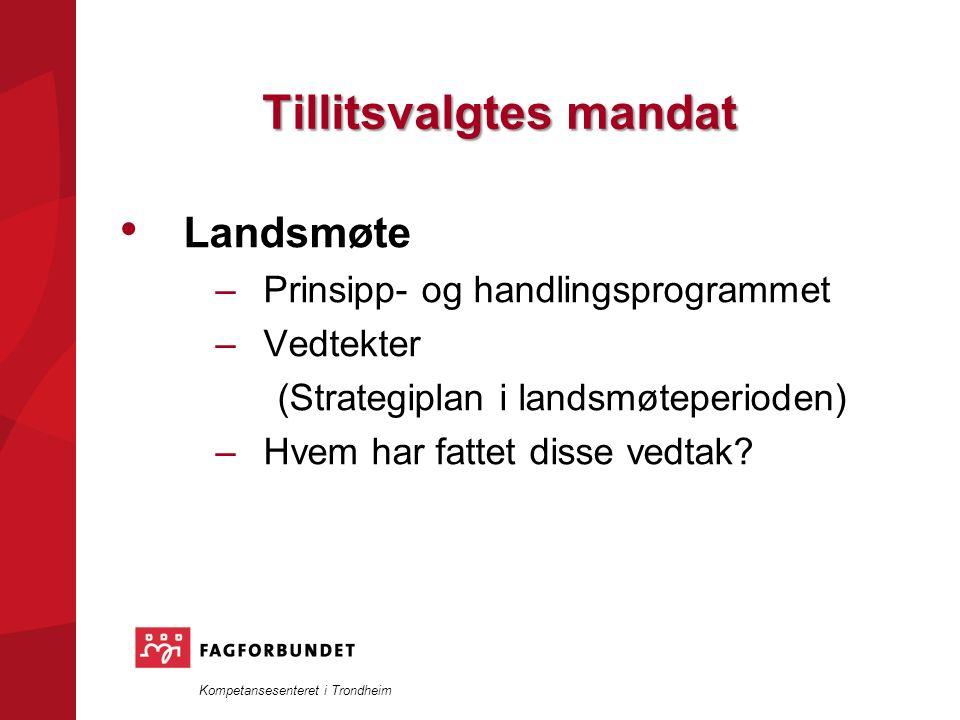 Kompetansesenteret i Trondheim Tillitsvalgtes mandat Landsmøte –Prinsipp- og handlingsprogrammet –Vedtekter (Strategiplan i landsmøteperioden) –Hvem har fattet disse vedtak?